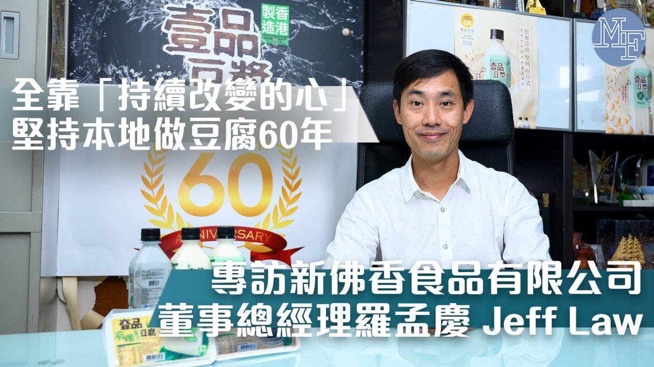 【豆腐匠人】堅持本地做豆腐60年 全靠一顆「持續改變的心」- 專訪「壹品豆品」 新佛香食品有限公司董事總經理羅孟慶 Jeff Law