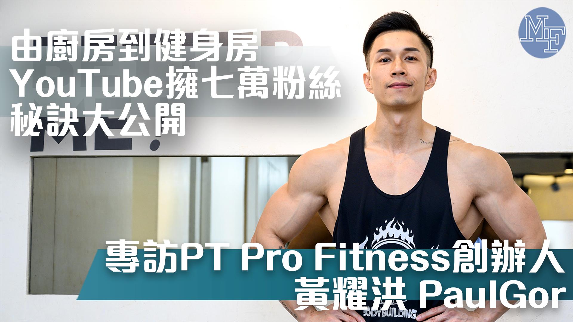 【健身KOL】由廚房到健身房 YouTube擁七萬粉絲秘訣大公開 - 專訪PT Pro Fitness創辦人 黃耀洪 PaulGor