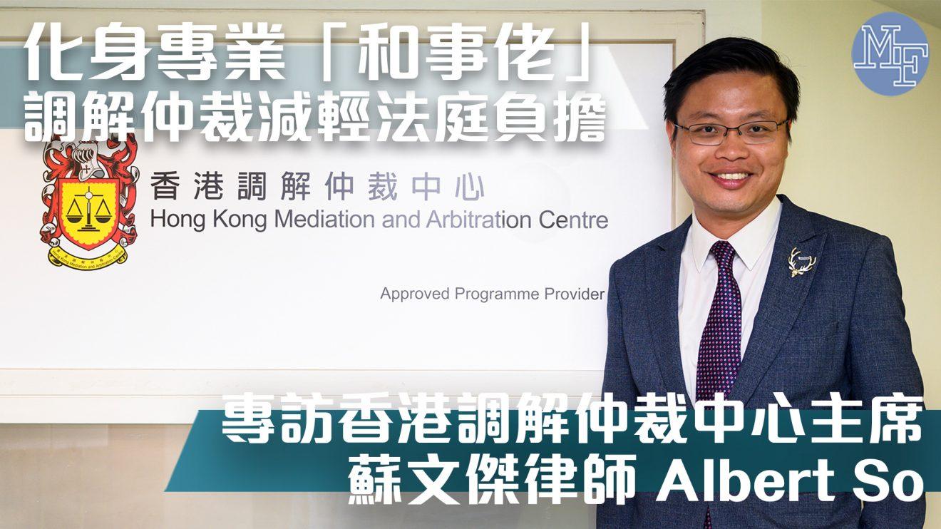 【替代爭議】化身專業「和事佬」 調解仲裁減輕法庭負擔 – 專訪香港調解仲裁中心主席 蘇文傑律師 Albert So