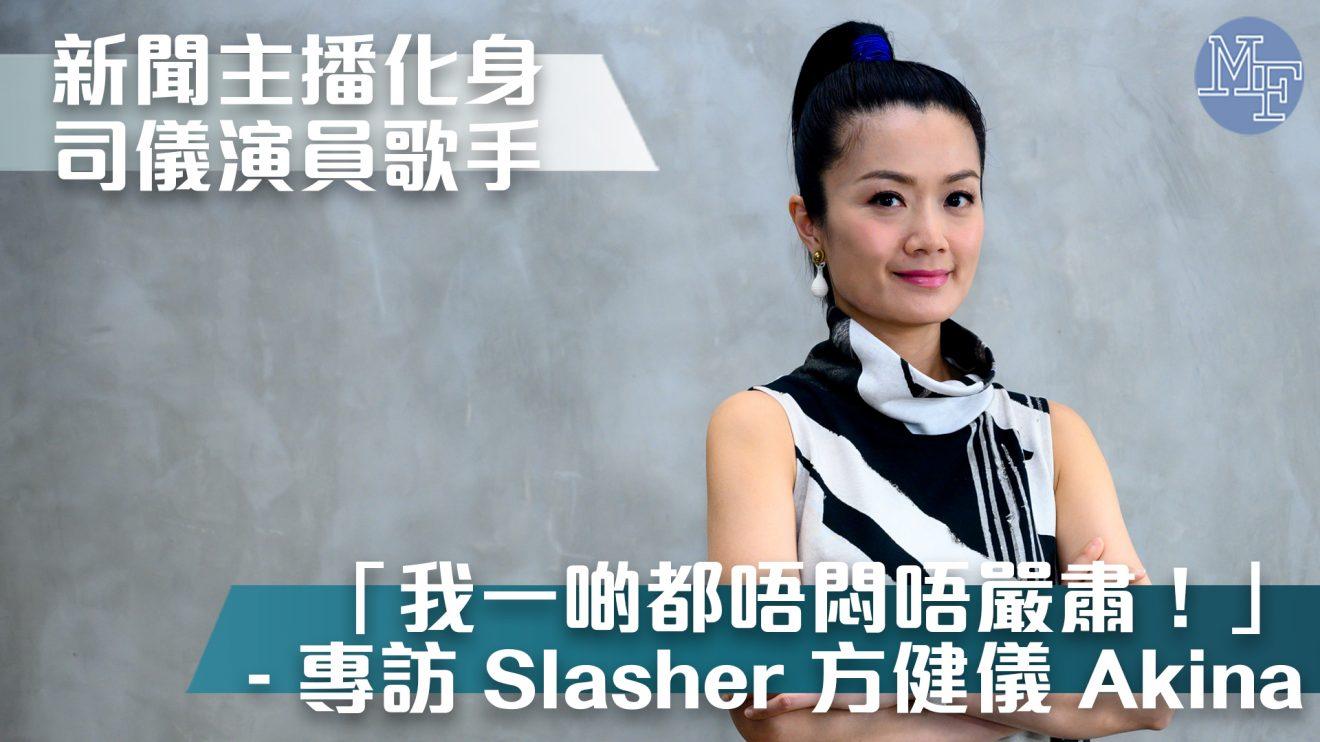 【Slashie唔易做】新聞主播化身司儀演員歌手 「我一啲都唔悶唔嚴肅!」 – 專訪 Slasher 方健儀 Akina Fong