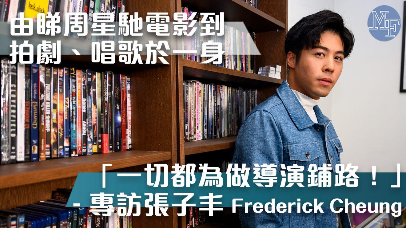 【演而優則導】由睇周星馳電影到拍劇、唱歌  一切都為做導演鋪路 – 專訪張子丰(Frederick Cheung)
