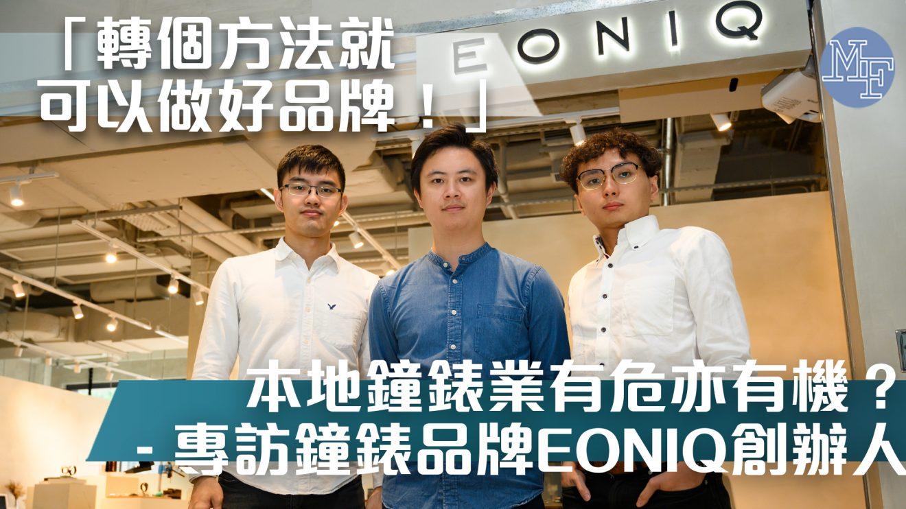 【夕陽行業】本地鐘錶業依然有好大商機? 「轉個方法同夠享受就可以做好品牌!」 – 專訪EONIQ創辦人