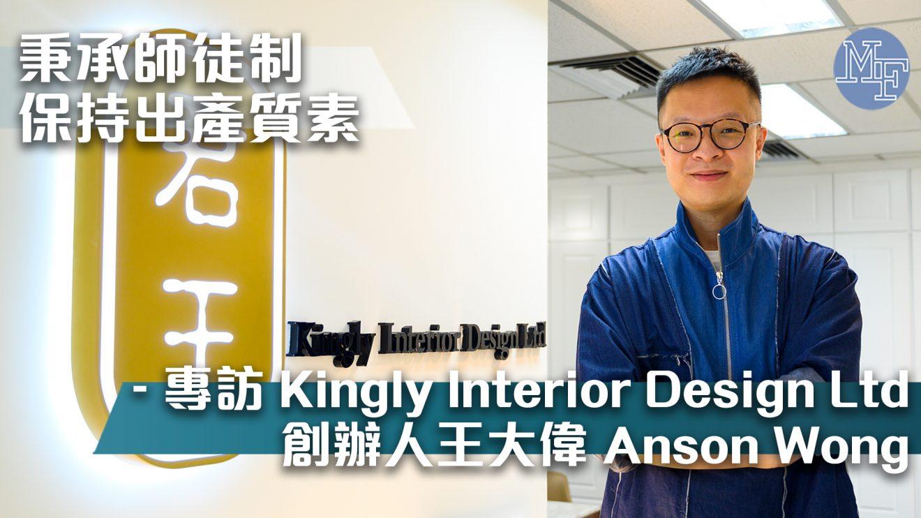 【度身訂造】秉承師徒制保持出產質素 「設計師要知客人唔鍾意啲咩」 – 專訪Kingly Interior Design Ltd創辦人王大偉 Anson Wong