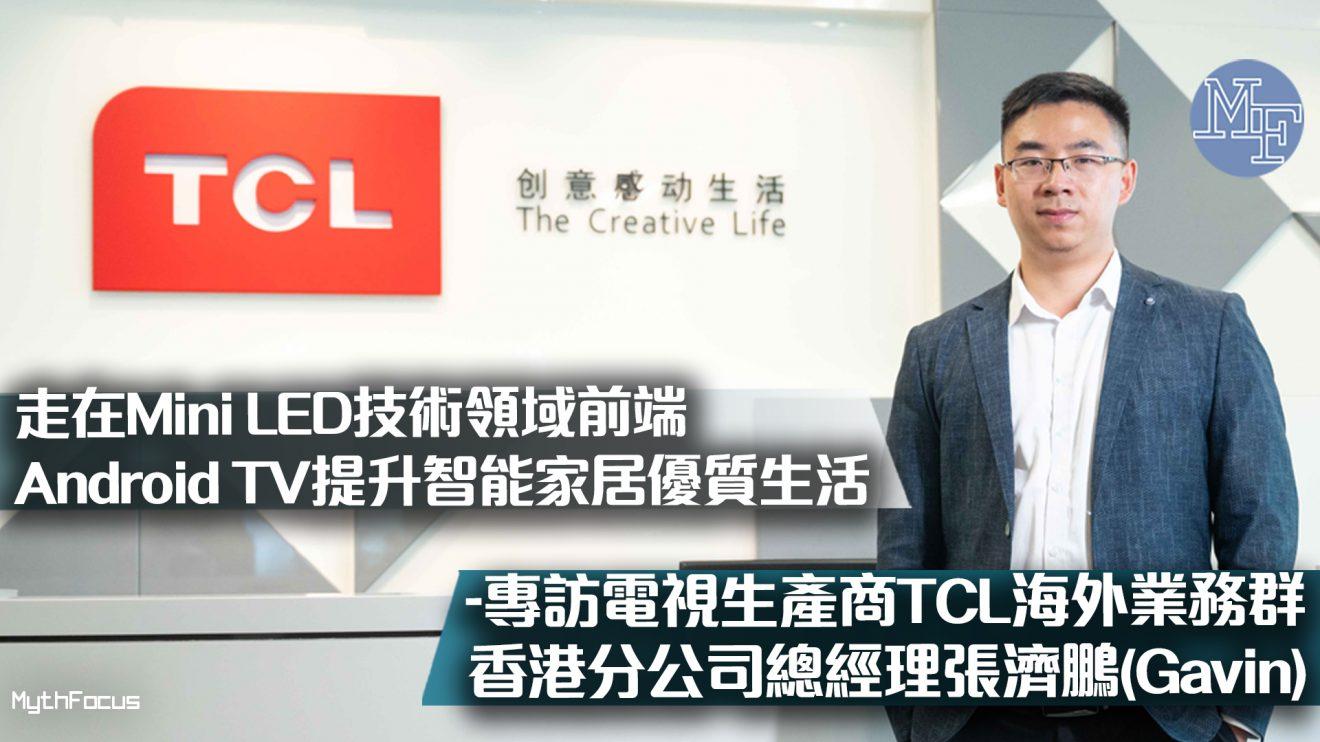 【劃時代創意】走在Mini LED技術領域前端   Android TV提升智能家居優質生活-專訪電視生產商TCL海外業務群香港分公司總經理張濟鵬 Gavin Zhang